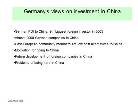 Zips, March 2008 Germany's views on investment in China German FDI to China, 9th biggest foreign investor in 2005 Almost 2000 German companies in China.