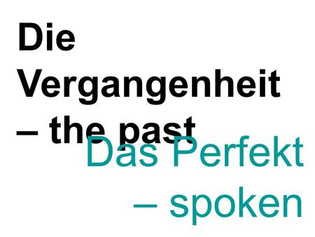 Die Vergangenheit – the past Das Perfekt – spoken past tense.