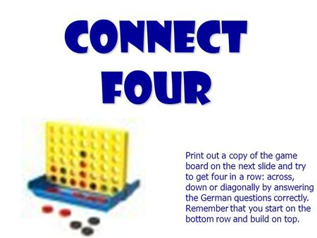 Connect Four Print out a copy of the game board on the next slide and try to get four in a row: across, down or diagonally by answering the German questions.