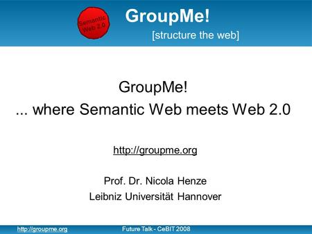 1  Talk - CeBIT 2008 GroupMe!... where Semantic Web meets Web 2.0  Prof. Dr. Nicola Henze Leibniz Universität.
