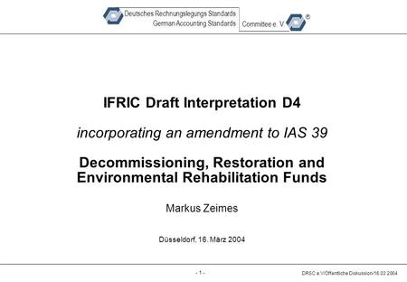 - 1 - DRSC e.V/Öffentliche Diskussion/16.03.2004 Deutsches Rechnungslegungs Standards German Accounting Standards Committee e. V. ® IFRIC Draft Interpretation.