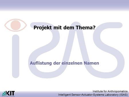 Institute for Anthropomatics Intelligent Sensor-Actuator-Systems Laboratory (ISAS) Projekt mit dem Thema? Auflistung der einzelnen Namen.
