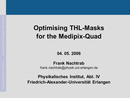 Frank Nachtrab104. 05. 2006Medipix2-Meeting Physikalisches Institut Universität Erlangen-Nürnberg Optimising THL-Masks for the Medipix-Quad 04. 05. 2006.