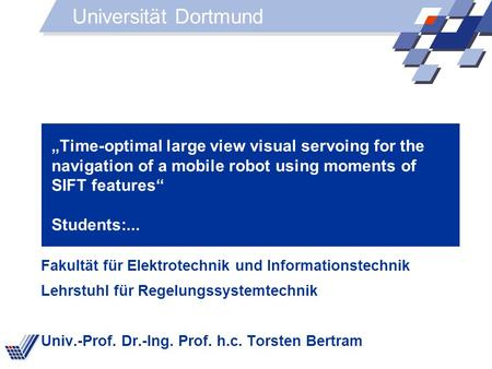Time-optimal large view visual servoing for the navigation of a mobile robot using moments of SIFT features Students:... Fakultät für Elektrotechnik und.
