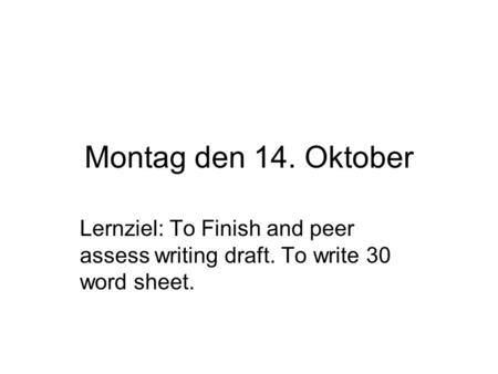 Montag den 14. Oktober Lernziel: To Finish and peer assess writing draft. To write 30 word sheet.