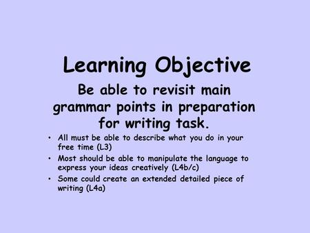 Learning Objective Be able to revisit main grammar points in preparation for writing task. All must be able to describe what you do in your free time (L3)