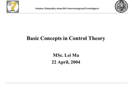 Seminar Telematiksysteme für Fernwartung und Ferndiagnose Basic Concepts in Control Theory MSc. Lei Ma 22 April, 2004.