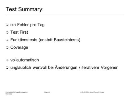 Fachgebiet Software Engineering Übersicht © 09.02.2014 Albert Zündorf, Kassel University Test Summary: m ein Fehler pro Tag m Test First m Funktionstests.