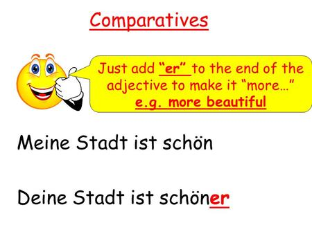 Comparatives Meine Stadt ist schön Deine Stadt ist schöner Just add er to the end of the adjective to make it more… e.g. more beautiful.