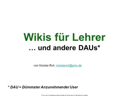 This work is licensed under a Creative Commons 3.0 Attribution License Wikis für Lehrer … und andere DAUs* * DAU = Dümmster Anzunehmender User von Nicolas.