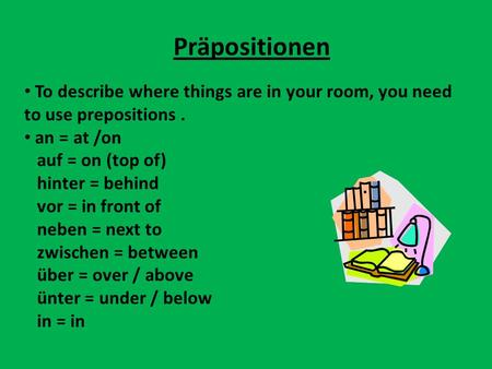 Präpositionen To describe where things are in your room, you need to use prepositions . an = at /on auf = on (top of) hinter = behind vor = in front of.