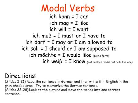 Modal Verbs ich kann = I can ich mag = I like ich will = I want ich muβ = I must or I have to ich darf = I may or I am allowed to ich soll = I should or.