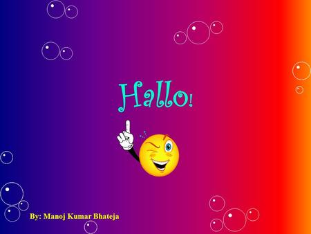 Hallo! By: Manoj Kumar Bhateja.