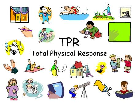 TPR Total Physical Response One of the most successful methods of learning a new language is through TPR or Total Physical Response. The learner hears.