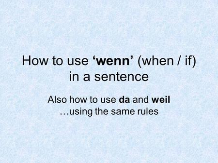 How to use wenn (when / if) in a sentence Also how to use da and weil …using the same rules.