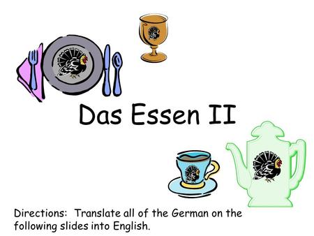 Das Essen II Directions: Translate all of the German on the following slides into English.