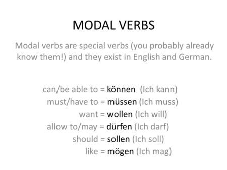 MODAL VERBS Modal verbs are special verbs (you probably already know them!) and they exist in English and German. can/be able to = können (Ich kann) must/have.