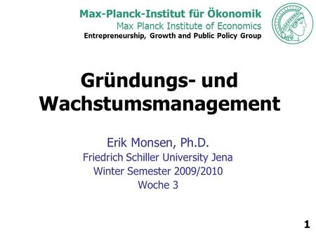 Max-Planck-Institut für Ökonomik Max Planck Institute of Economics Entrepreneurship, Growth and Public Policy Group 1 Gründungs- und Wachstumsmanagement.