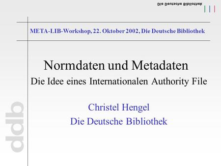 Normdaten und Metadaten Die Idee eines Internationalen Authority File Christel Hengel Die Deutsche Bibliothek META-LIB-Workshop, 22. Oktober 2002, Die.