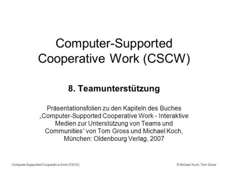 © Michael Koch, Tom GrossComputer-Supported Cooperative Work (CSCW) 8. Teamunterstützung Präsentationsfolien zu den Kapiteln des Buches Computer-Supported.
