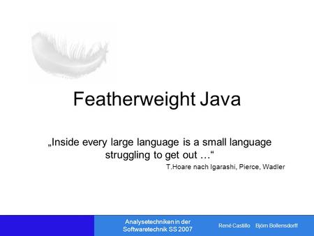 René Castillo Björn Bollensdorff Analysetechniken in der Softwaretechnik SS 2007 Featherweight Java Inside every large language is a small language struggling.