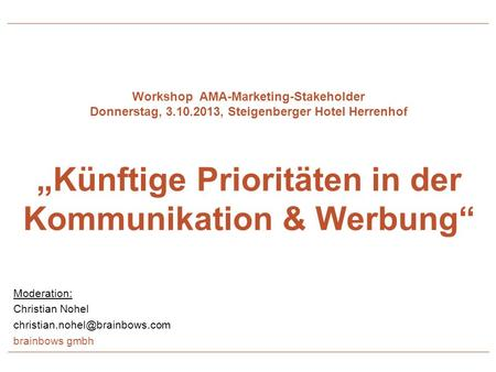 Workshop AMA-Marketing-Stakeholder Donnerstag, 3.10.2013, Steigenberger Hotel Herrenhof Künftige Prioritäten in der Kommunikation & Werbung Moderation: