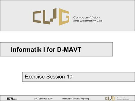 © A. Schwing, 2010Institute of Visual Computing Informatik I for D-MAVT Exercise Session 10.