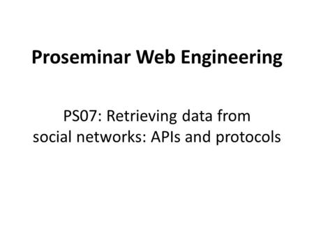 Proseminar Web Engineering PS07: Retrieving data from social networks: APIs and protocols.
