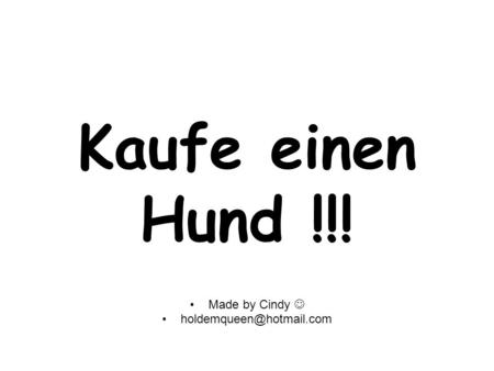 Kaufe einen Hund !!! Made by Cindy  holdemqueen@hotmail.com.