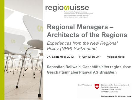 Regional Managers – Architects of the Regions Experiences from the New Regional Policy (NRP) Switzerland 07. September 2012 11.0012.30 Uhr Valposchiavo.