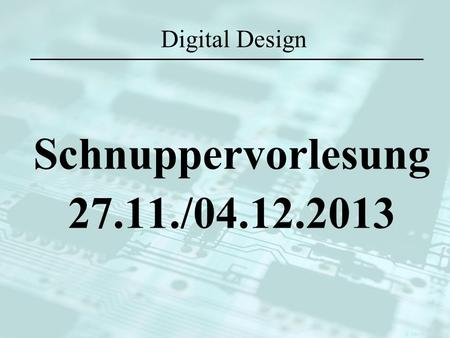 Digital Design Schnuppervorlesung 27.11./04.12.2013.