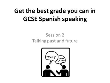 Get the best grade you can in GCSE Spanish speaking Session 2 Talking past and future.