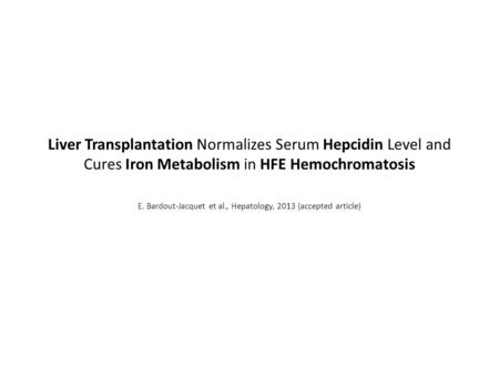 Liver Transplantation Normalizes Serum Hepcidin Level and Cures Iron Metabolism in HFE Hemochromatosis E. Bardout-Jacquet et al., Hepatology, 2013 (accepted.