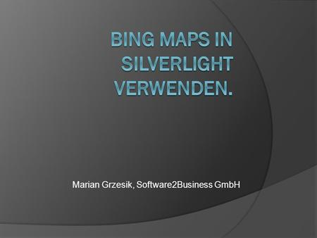 Marian Grzesik, Software2Business GmbH. Agenda 1. Bing Maps Accont erstellen 2. Bing Maps SDK downloaden 3. Beispiele a. Basic Applikation b. Navigation.