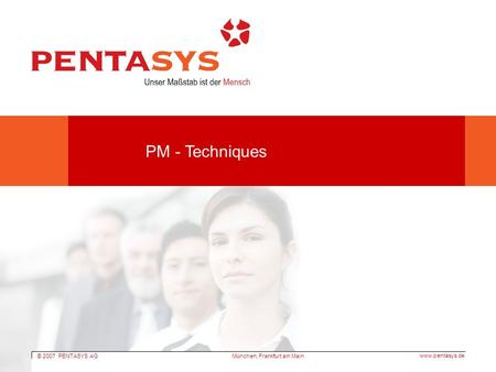 © 2007 PENTASYS AG www.pentasys.de München, Frankfurt am Main PM - Techniques.
