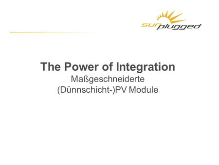 The Power of Integration Maßgeschneiderte (Dünnschicht-)PV Module.