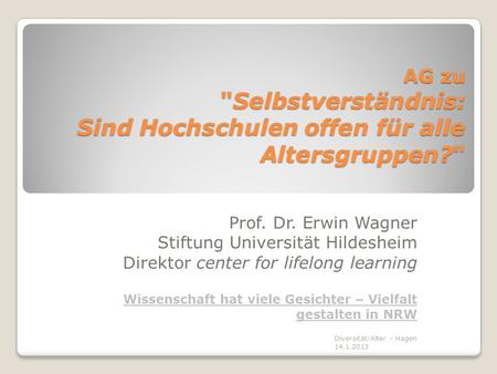 AG zu Selbstverständnis: Sind Hochschulen offen für alle Altersgruppen? Prof. Dr. Erwin Wagner Stiftung Universität Hildesheim Direktor center for lifelong.
