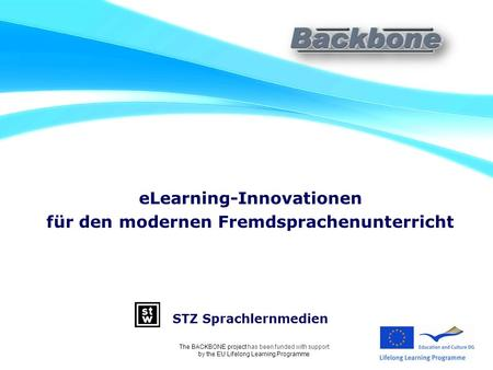 ELearning-Innovationen für den modernen Fremdsprachenunterricht STZ Sprachlernmedien The BACKBONE project has been funded with support by the EU Lifelong.
