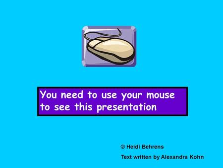 You need to use your mouse to see this presentation © Heidi Behrens Text written by Alexandra Kohn.