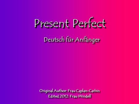 Present Perfect Original Author: Frau Caplan-Carbin Edited 2012: Frau Windell Original Author: Frau Caplan-Carbin Edited 2012: Frau Windell Deutsch für.
