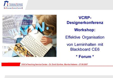 VCRP- Designerkonferenz Workshop: Effektive Organisation von Lerninhalten mit Blackboard CE6 * Forum * DISC/eTeaching Service Center – Dr. Dorit Günther,