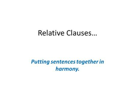 Relative Clauses… Putting sentences together in harmony.