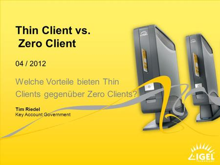 Thin Client vs. Zero Client Key Account Government 04 / 2012 Tim Riedel Welche Vorteile bieten Thin Clients gegenüber Zero Clients?