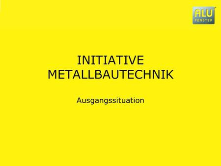 INITIATIVE METALLBAUTECHNIK Ausgangssituation. 2007-10-03 AUSGANGSSITUATION METALLBAU Seite 2 INITIATIVE METALLBAUTECHNIK … eine Initiative des ALUMINIUM-FENSTER-INSTITUTS.