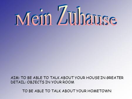 AIM: TO BE ABLE TO TALK ABOUT YOUR HOUSE IN GREATER DETAIL: OBJECTS IN YOUR ROOM TO BE ABLE TO TALK ABOUT YOUR HOMETOWN.