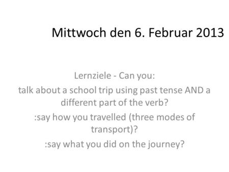 Mittwoch den 6. Februar 2013 Lernziele - Can you: talk about a school trip using past tense AND a different part of the verb? :say how you travelled (three.
