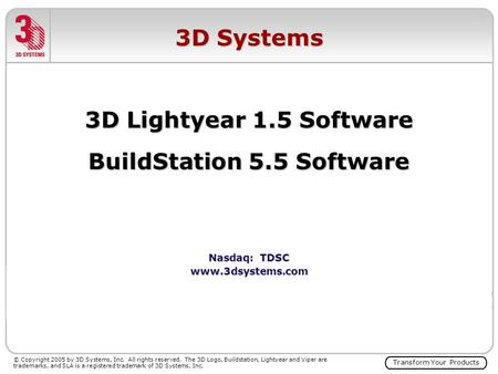 Transform Your Products © Copyright 2005 by 3D Systems, Inc. All rights reserved. The 3D Logo, Buildstation, Lightyear and Viper are trademarks, and SLA.