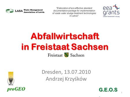 ProGEO Dresden, 13.07.2010 Andrzej Krzyśków 1 Abfallwirtschaft in Freistaat Sachsen Elaboration of eco-effective standard documentation package for implementation.