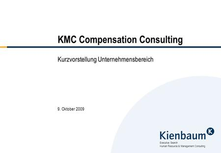 Executive Search Human Resource & Management Consulting KMC Compensation Consulting Kurzvorstellung Unternehmensbereich 9. Oktober 2009.