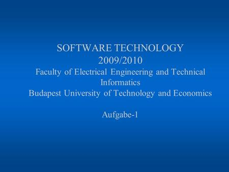 SOFTWARE TECHNOLOGY 2009/2010 Faculty of Electrical Engineering and Technical Informatics Budapest University of Technology and Economics Aufgabe-1.